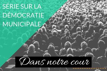 Dans notre cour : Série sur la démocratie municipale